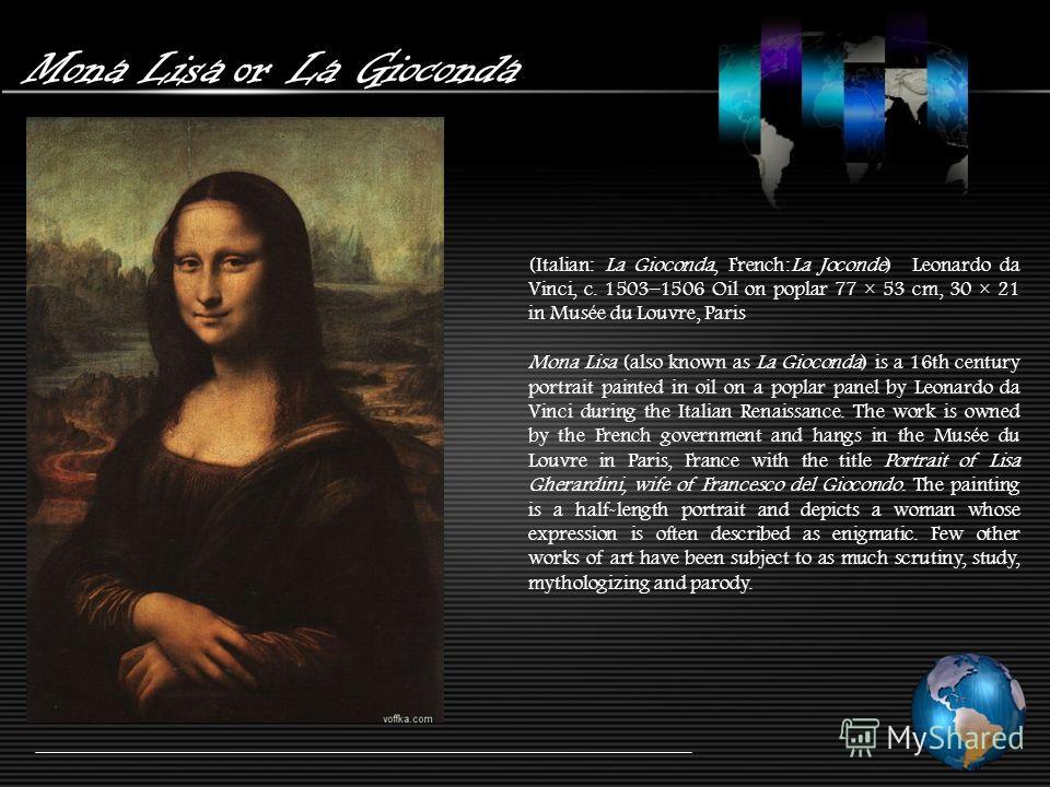 Mona Lisa or La Gioconda (Italian: La Gioconda, French:La Joconde) Leonardo da Vinci, c. 1503–1506 Oil on poplar 77 × 53 cm, 30 × 21 in Musée du Louvre, Paris Mona Lisa (also known as La Gioconda) is a 16th century portrait painted in oil on a poplar