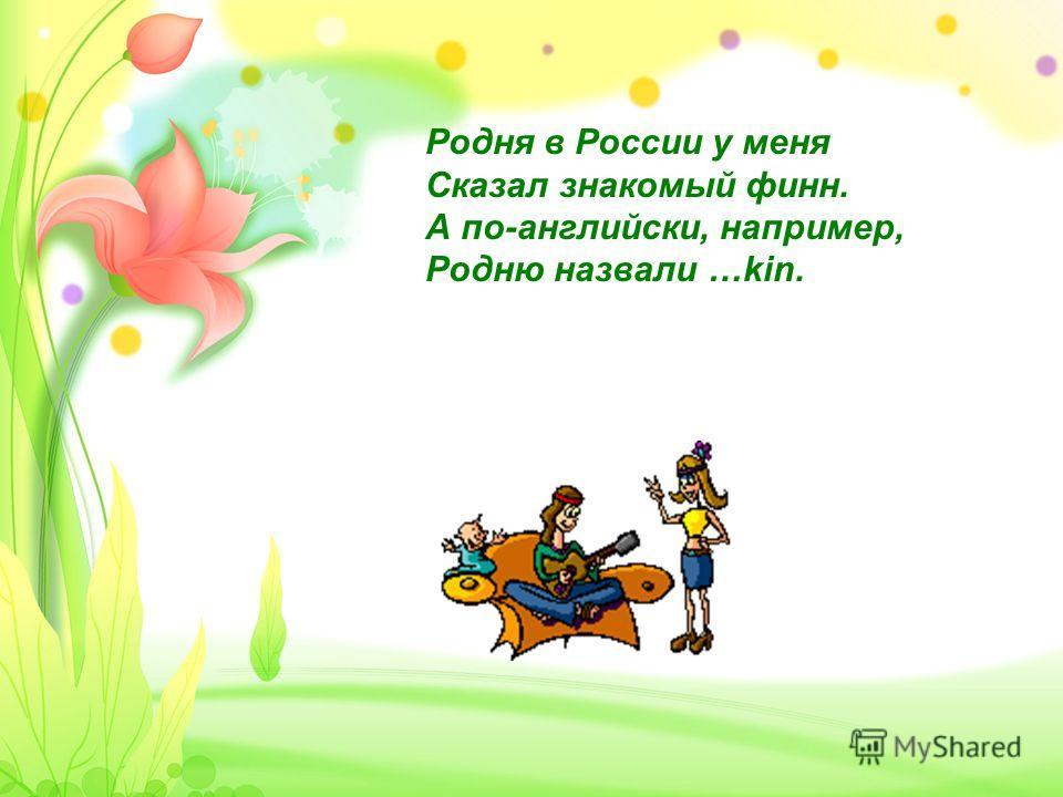 Родня в России у меня Сказал знакомый финн. А по-английски, например, Родню назвали …kin.