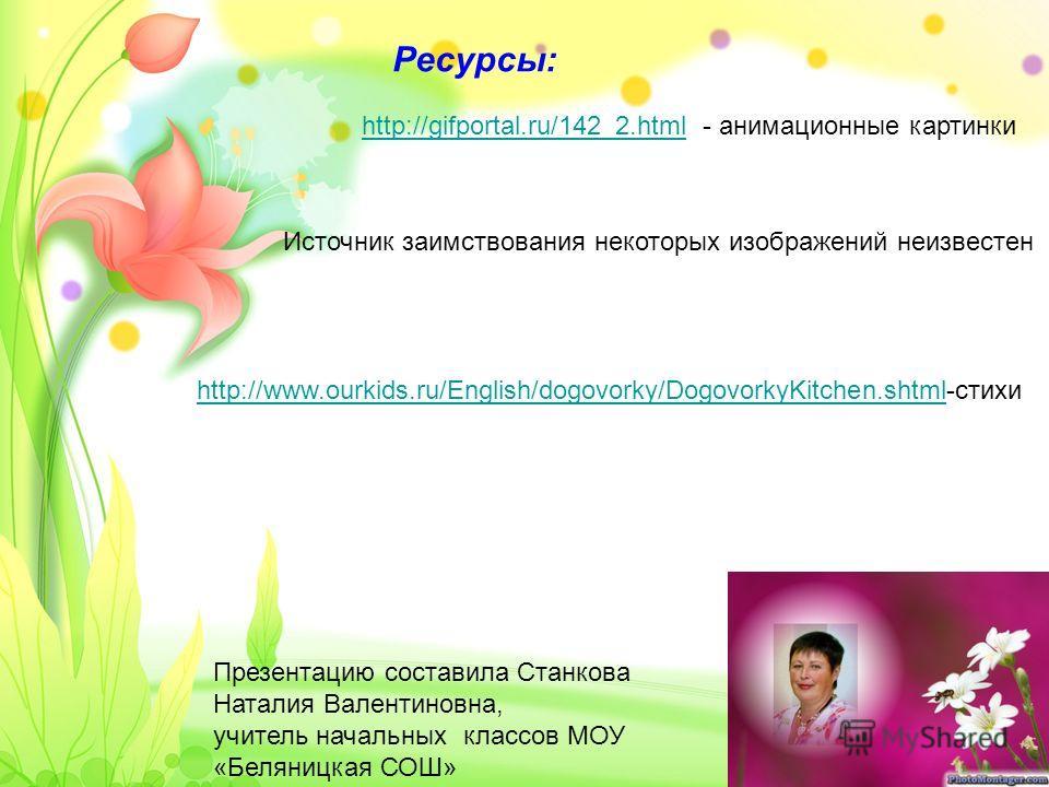 Ресурсы: Презентацию составила Станкова Наталия Валентиновна, учитель начальных классов МОУ «Беляницкая СОШ» http://gifportal.ru/142_2.htmlhttp://gifportal.ru/142_2.html - анимационные картинки Источник заимствования некоторых изображений неизвестен
