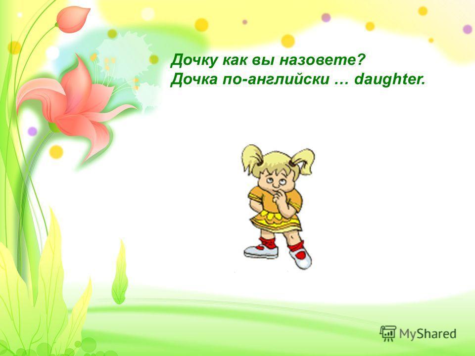 Дочку как вы назовете? Дочка по-английски … daughter.