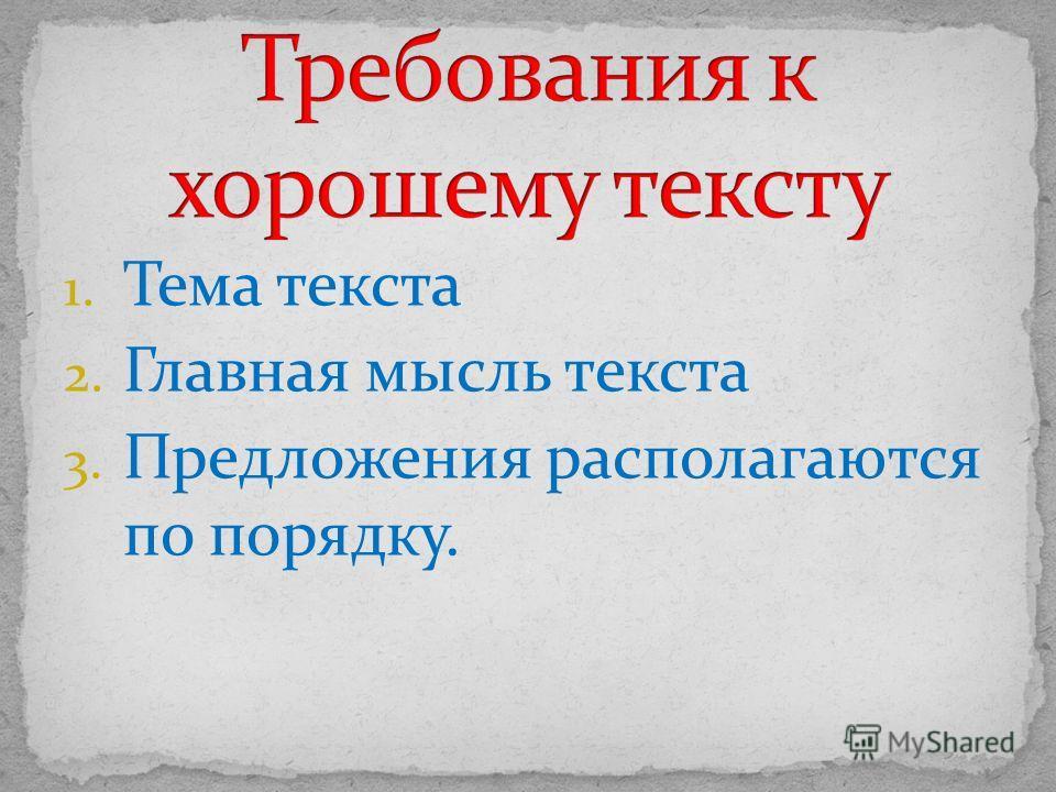 1. Тема текста 2. Главная мысль текста 3. Предложения располагаются по порядку.