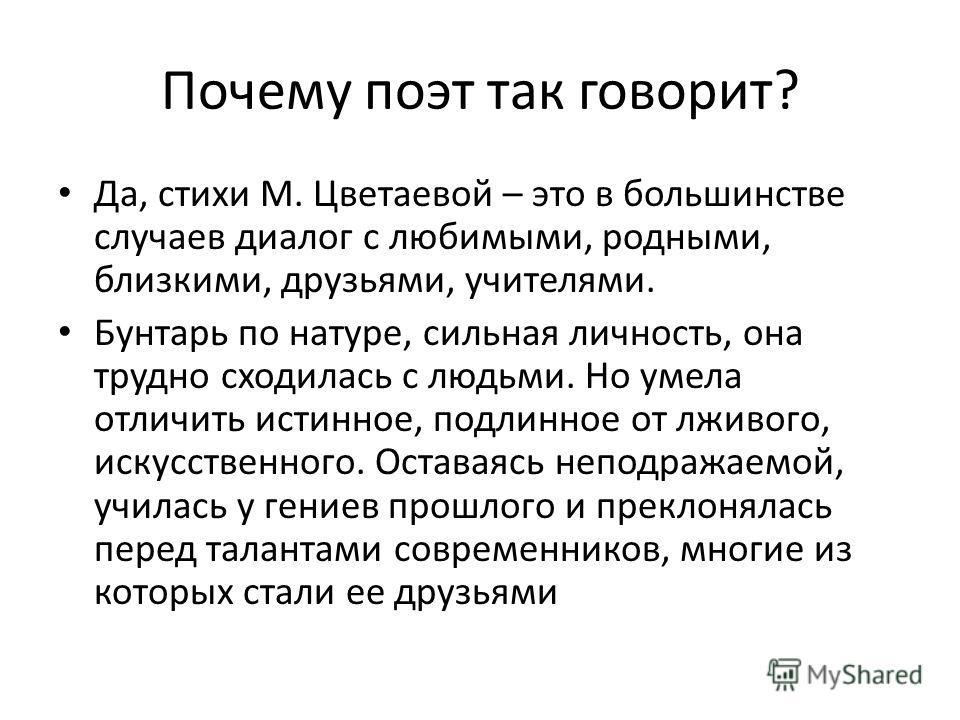Почему поэт так говорит? Да, стихи М. Цветаевой – это в большинстве случаев диалог с любимыми, родными, близкими, друзьями, учителями. Бунтарь по натуре, сильная личность, она трудно сходилась с людьми. Но умела отличить истинное, подлинное от лживог