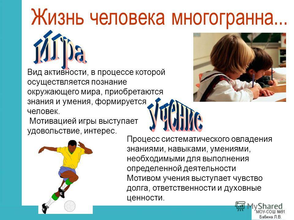 Вид активности, в процессе которой осуществляется познание окружающего мира, приобретаются знания и умения, формируется человек. Мотивацией игры выступает удовольствие, интерес. Процесс систематического овладения знаниями, навыками, умениями, необход