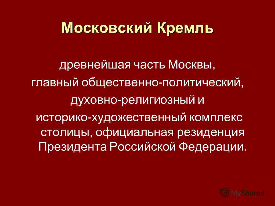 Московский Кремль древнейшая часть Москвы, главный общественно-политический, духовно-религиозный и историко-художественный комплекс столицы, официальная резиденция Президента Российской Федерации.