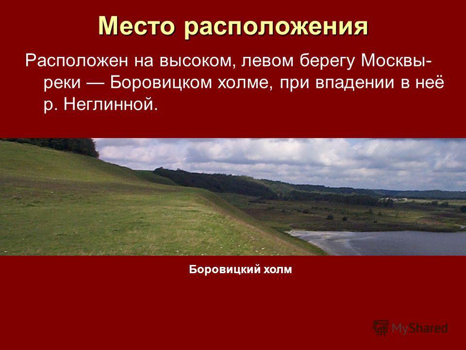 Место расположения Расположен на высоком, левом берегу Москвы- реки Боровицком холме, при впадении в неё р. Неглинной. Боровицкий холм