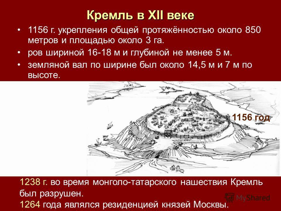 1156 год 1238 г. во время монголо-татарского нашествия Кремль был разрушен. 1264 года являлся резиденцией князей Москвы. 1156 г. укрепления общей протяжённостью около 850 метров и площадью около 3 га. ров шириной 16-18 м и глубиной не менее 5 м. земл