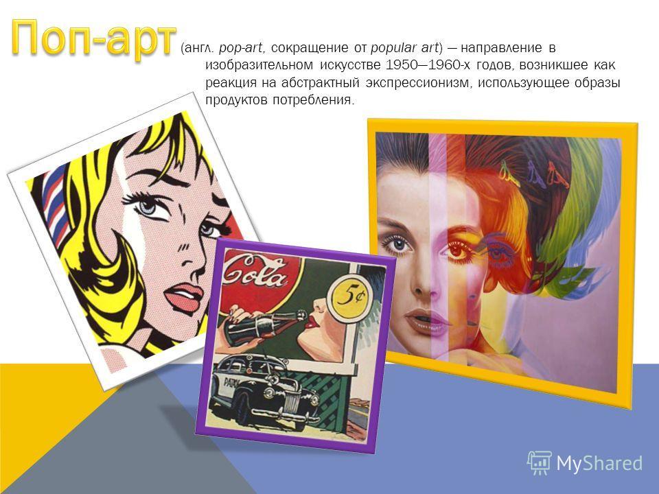 (англ. pop-art, сокращение от popular art) направление в изобразительном искусстве 19501960-х годов, возникшее как реакция на абстрактный экспрессионизм, использующее образы продуктов потребления.