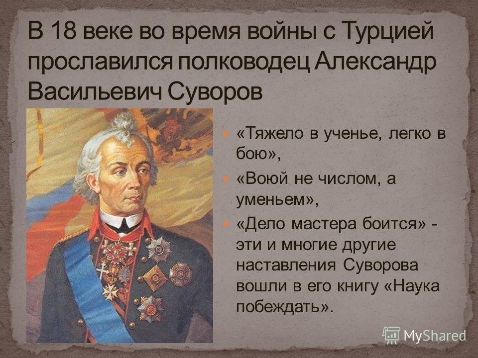 «Тяжело в ученье, легко в бою», «Воюй не числом, а уменьем», «Дело мастера боится» - эти и многие другие наставления Суворова вошли в его книгу «Наука побеждать».