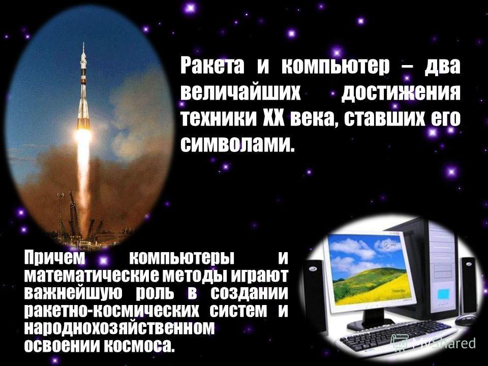 Ракета и компьютер – два величайших достижения техники XX века, ставших его символами. Причем компьютеры и математические методы играют важнейшую роль в создании ракетно-космических систем и народнохозяйственном освоении космоса.