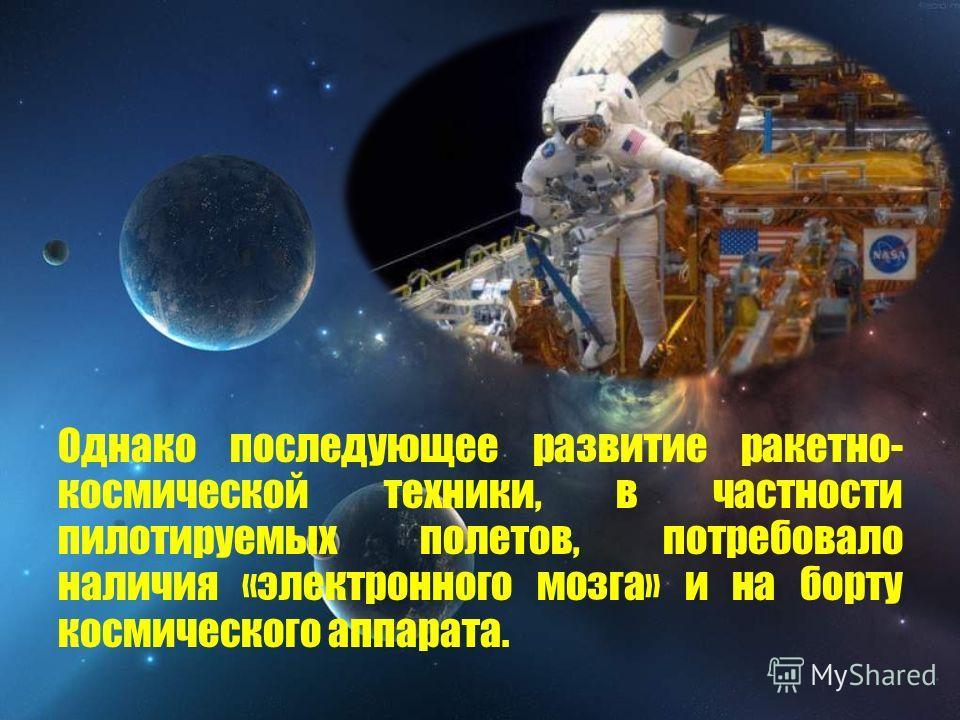 Однако последующее развитие ракетно- космической техники, в частности пилотируемых полетов, потребовало наличия «электронного мозга» и на борту космического аппарата.