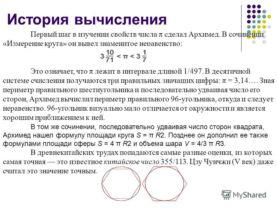 История вычисления Первый шаг в изучении свойств числа π сделал Архимед. В сочинении «Измерение круга» он вывел знаменитое неравенство: Это означает, что π лежит в интервале длиной 1/497. В десятичной системе счисления получаются три правильных знача