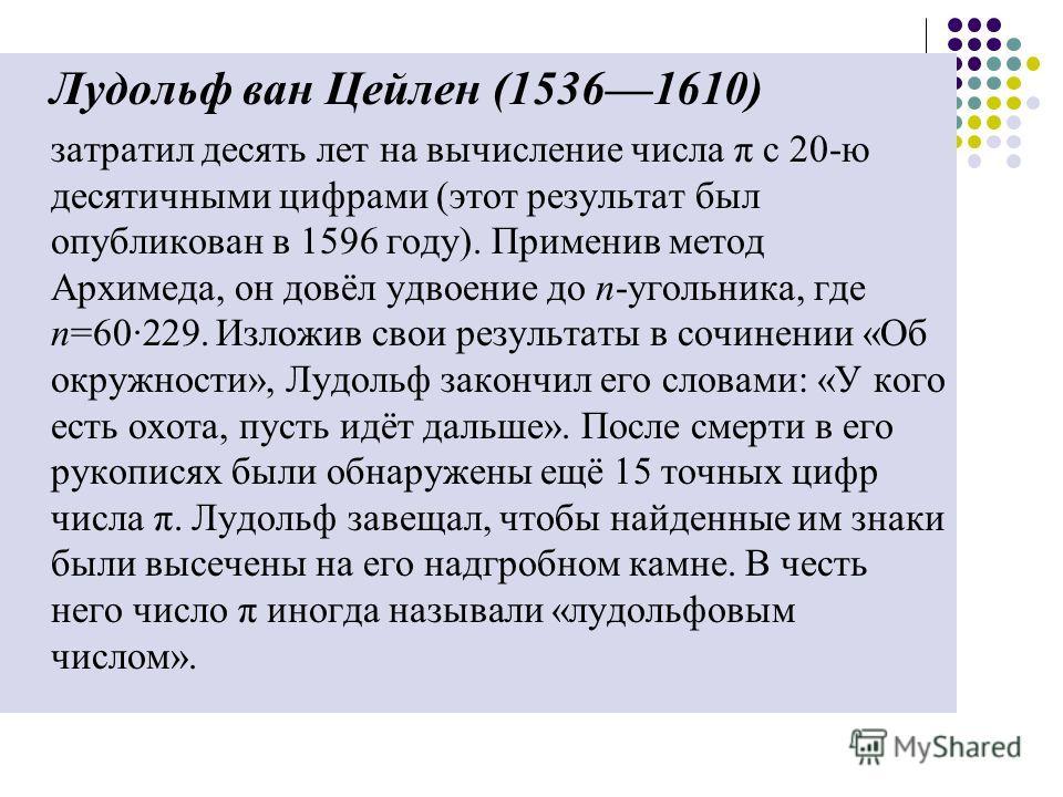 Лудольф ван Цейлен (15361610) затратил десять лет на вычисление числа π с 20-ю десятичными цифрами (этот результат был опубликован в 1596 году). Применив метод Архимеда, он довёл удвоение до n-угольника, где n=60·229. Изложив свои результаты в сочине