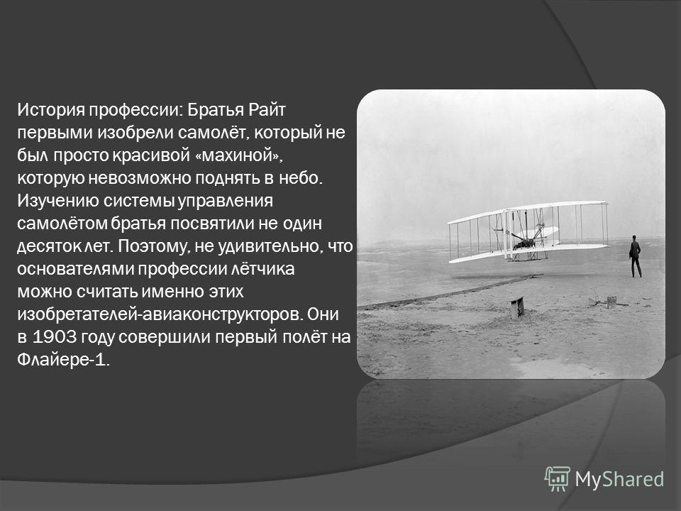 История профессии: Братья Райт первыми изобрели самолёт, который не был просто красивой «махиной», которую невозможно поднять в небо. Изучению системы управления самолётом братья посвятили не один десяток лет. Поэтому, не удивительно, что основателям