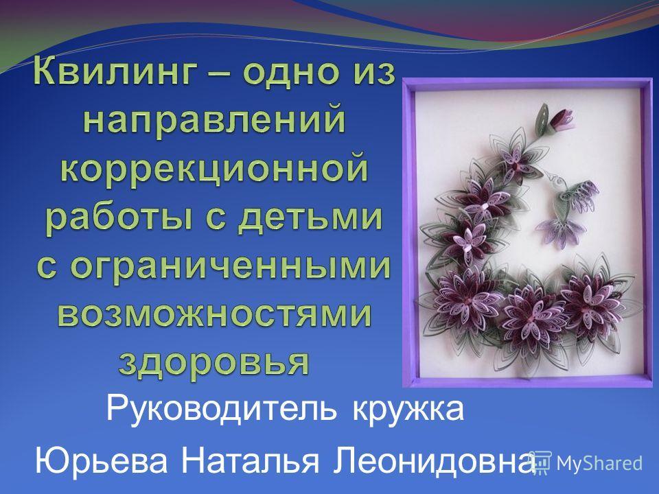 Руководитель кружка Юрьева Наталья Леонидовна