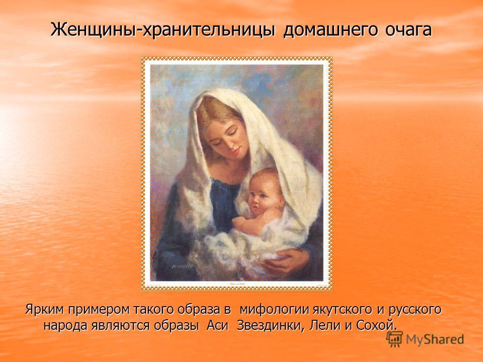 Женщины-хранительницы домашнего очага Ярким примером такого образа в мифологии якутского и русского народа являются образы Аси Звездинки, Лели и Сохой.