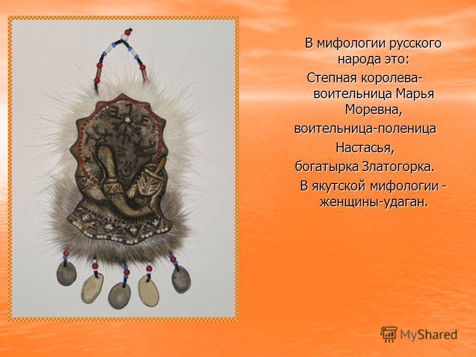 В мифологии русского народа это: В мифологии русского народа это: Степная королева- воительница Марья Моревна, воительница-поленицаНастасья, богатырка Златогорка. В якутской мифологии - женщины-удаган. В якутской мифологии - женщины-удаган.