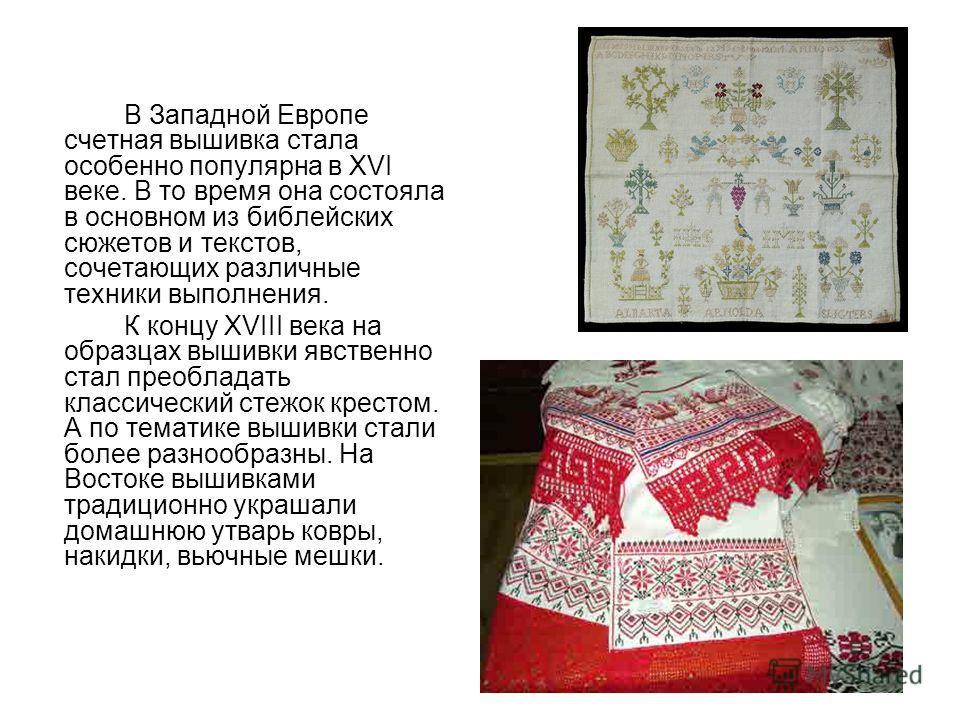 В Западной Европе счетная вышивка стала особенно популярна в ХVI веке. В то время она состояла в основном из библейских сюжетов и текстов, сочетающих различные техники выполнения. К концу ХVIII века на образцах вышивки явственно стал преобладать клас
