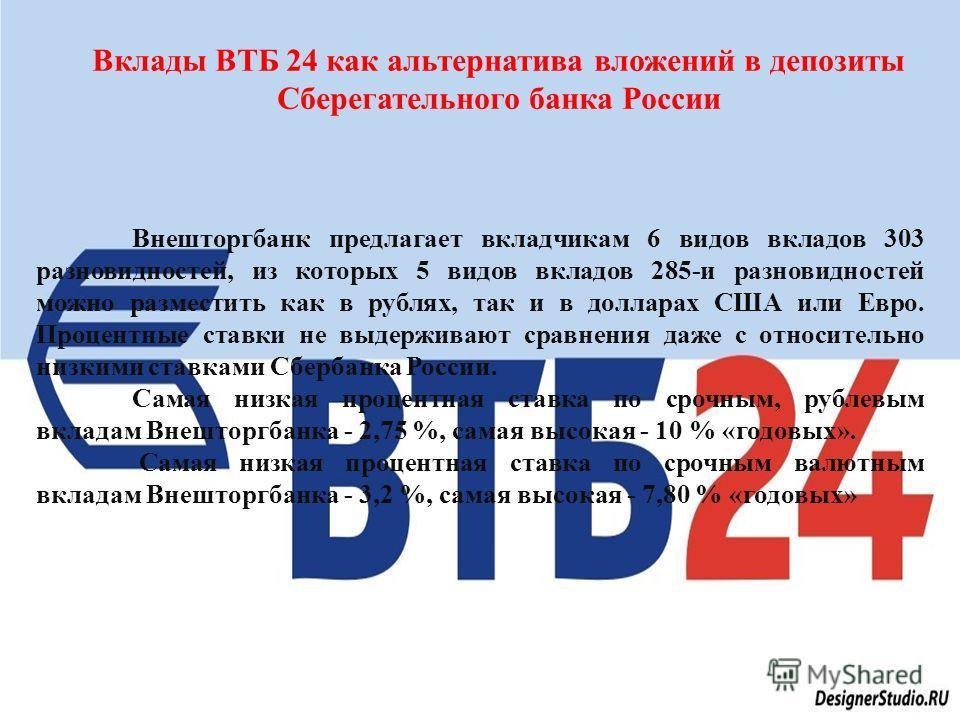 Вклады ВТБ 24 как альтернатива вложений в депозиты Сберегательного банка России Внешторгбанк предлагает вкладчикам 6 видов вкладов 303 разновидностей, из которых 5 видов вкладов 285- и разновидностей можно разместить как в рублях, так и в долларах СШ