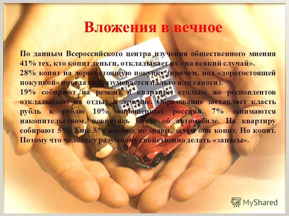 По данным Всероссийского центра изучения общественного мнения 41% тех, кто копит деньги, откладывает их « на всякий случай ». 28% копят на дорогостоящую покупку ( причем, под « дорогостоящей покупкой » иногда подразумевается пальто или сапоги ). 19%
