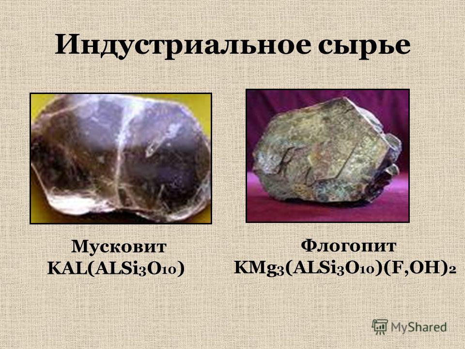 Индустриальное сырье Мусковит KAL(ALSi 3 O 10 ) Флогопит KMg 3 (ALSi 3 O 10 )(F,OH) 2