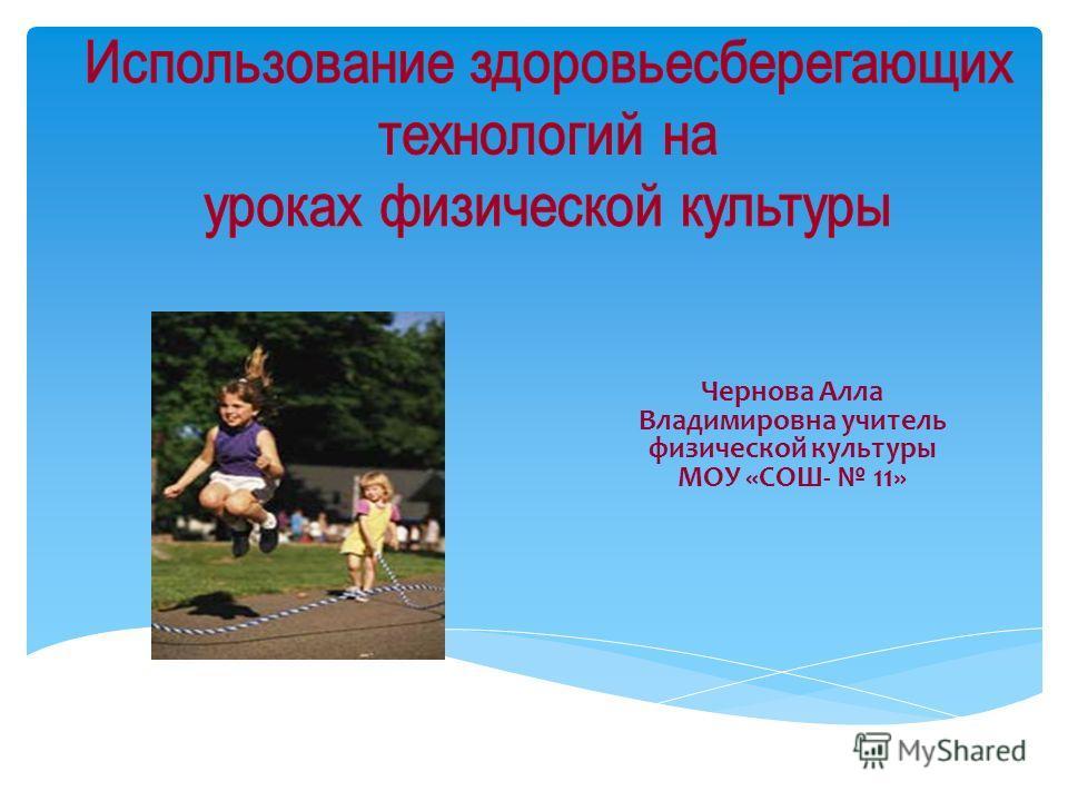 Чернова Алла Владимировна учитель физической культуры МОУ «СОШ- 11»