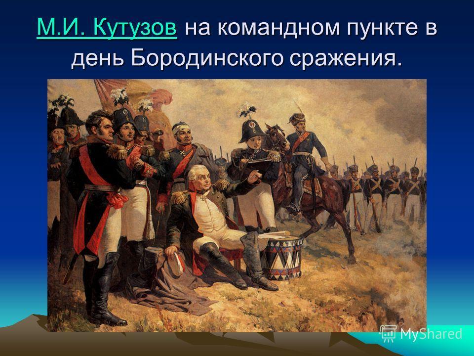 М.И. КутузовМ.И. Кутузов на командном пункте в день Бородинского сражения. М.И. Кутузов