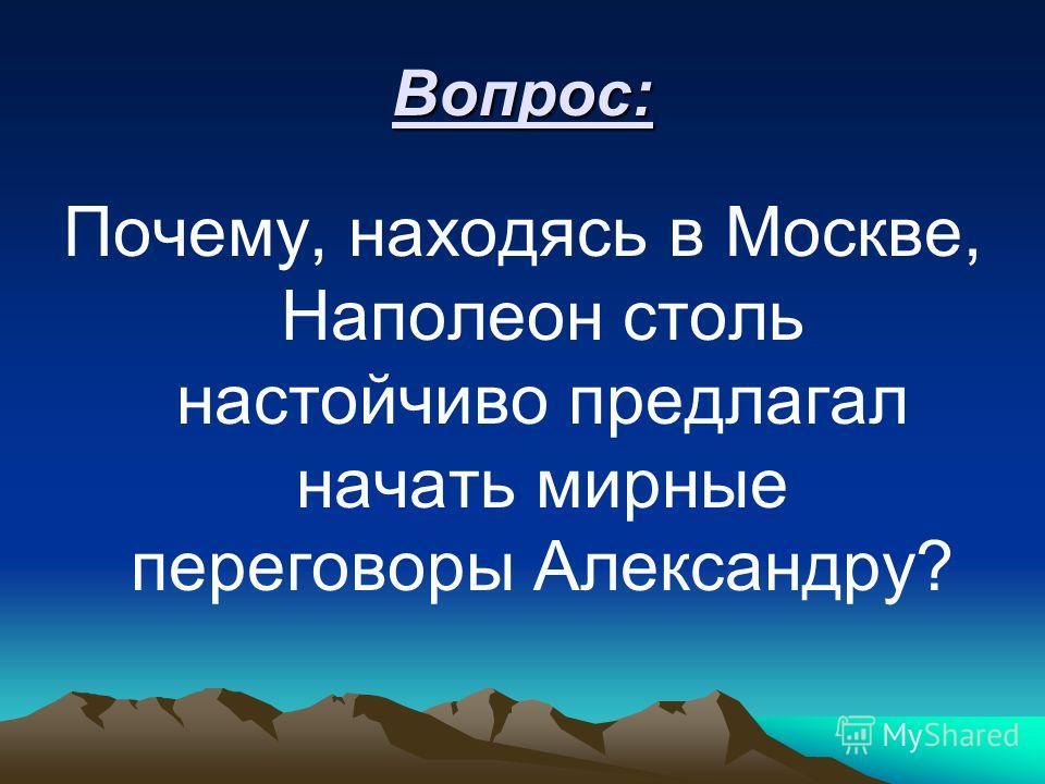 Вопрос: Почему, находясь в Москве, Наполеон столь настойчиво предлагал начать мирные переговоры Александру?