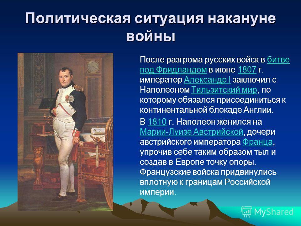 Политическая ситуация накануне войны После разгрома русских войск в битве под Фридландом в июне 1807 г. император Александр I заключил с Наполеоном Тильзитский мир, по которому обязался присоединиться к континентальной блокаде Англии.битве под Фридла