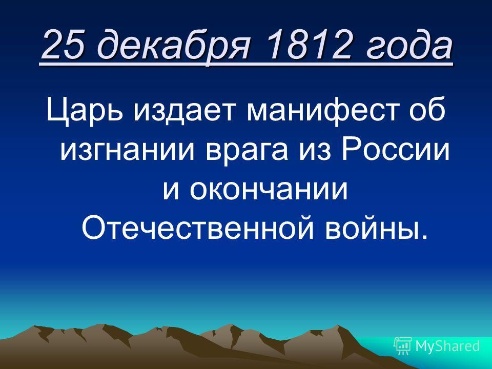 25 декабря 1812 года Царь издает манифест об изгнании врага из России и окончании Отечественной войны.