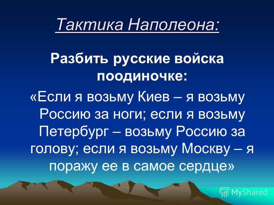 Тактика Наполеона: Разбить русские войска поодиночке: «Если я возьму Киев – я возьму Россию за ноги; если я возьму Петербург – возьму Россию за голову; если я возьму Москву – я поражу ее в самое сердце»