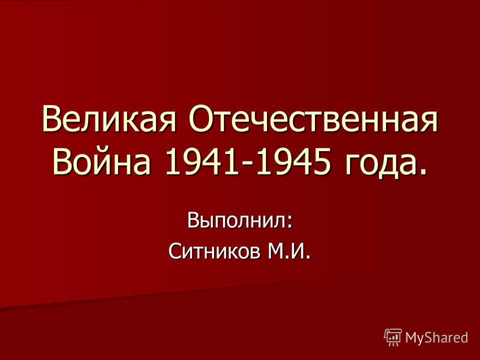 Великая Отечественная Война 1941-1945 года. Выполнил: Ситников М.И.