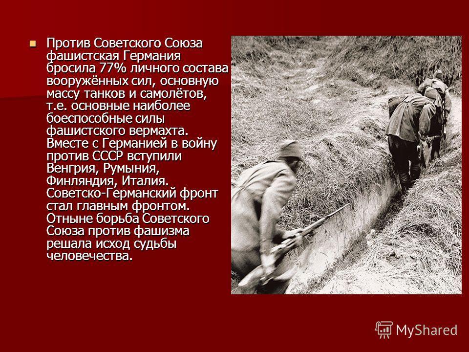 Против Советского Союза фашистская Германия бросила 77% личного состава вооружённых сил, основную массу танков и самолётов, т.е. основные наиболее боеспособные силы фашистского вермахта. Вместе с Германией в войну против СССР вступили Венгрия, Румыни