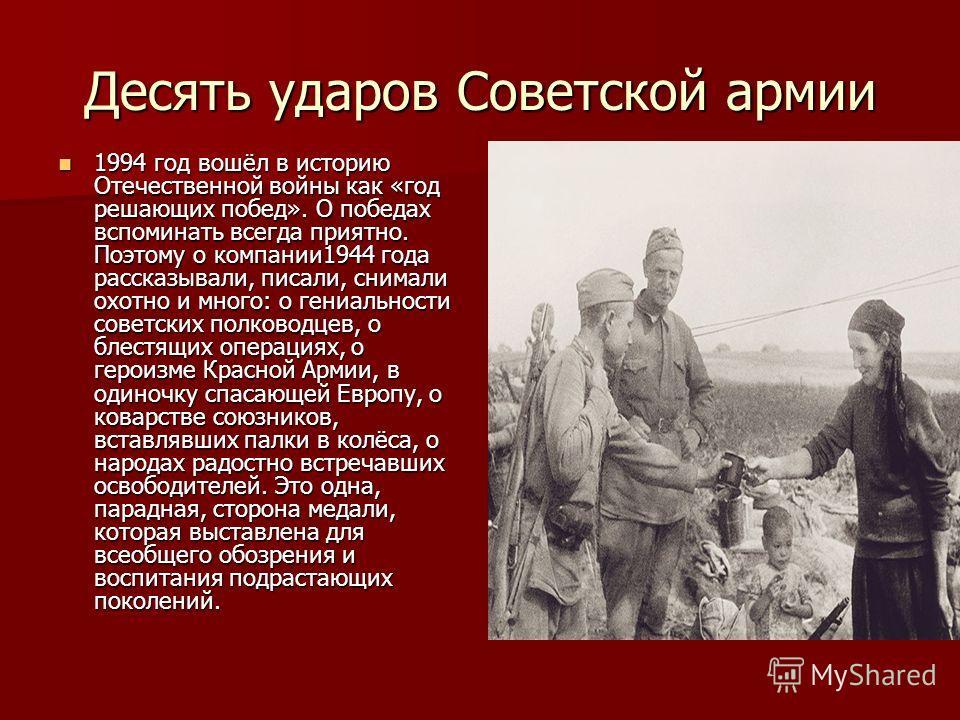 Десять ударов Советской армии 1994 год вошёл в историю Отечественной войны как «год решающих побед». О победах вспоминать всегда приятно. Поэтому о компании1944 года рассказывали, писали, снимали охотно и много: о гениальности советских полководцев,