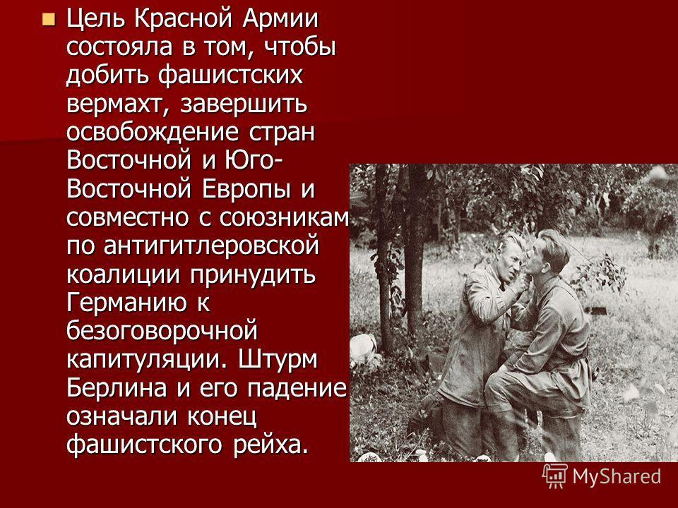 Цель Красной Армии состояла в том, чтобы добить фашистских вермахт, завершить освобождение стран Восточной и Юго- Восточной Европы и совместно с союзниками по антигитлеровской коалиции принудить Германию к безоговорочной капитуляции. Штурм Берлина и