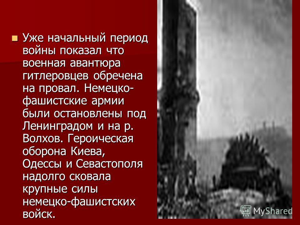 Уже начальный период войны показал что военная авантюра гитлеровцев обречена на провал. Немецко- фашистские армии были остановлены под Ленинградом и на р. Волхов. Героическая оборона Киева, Одессы и Севастополя надолго сковала крупные силы немецко-фа