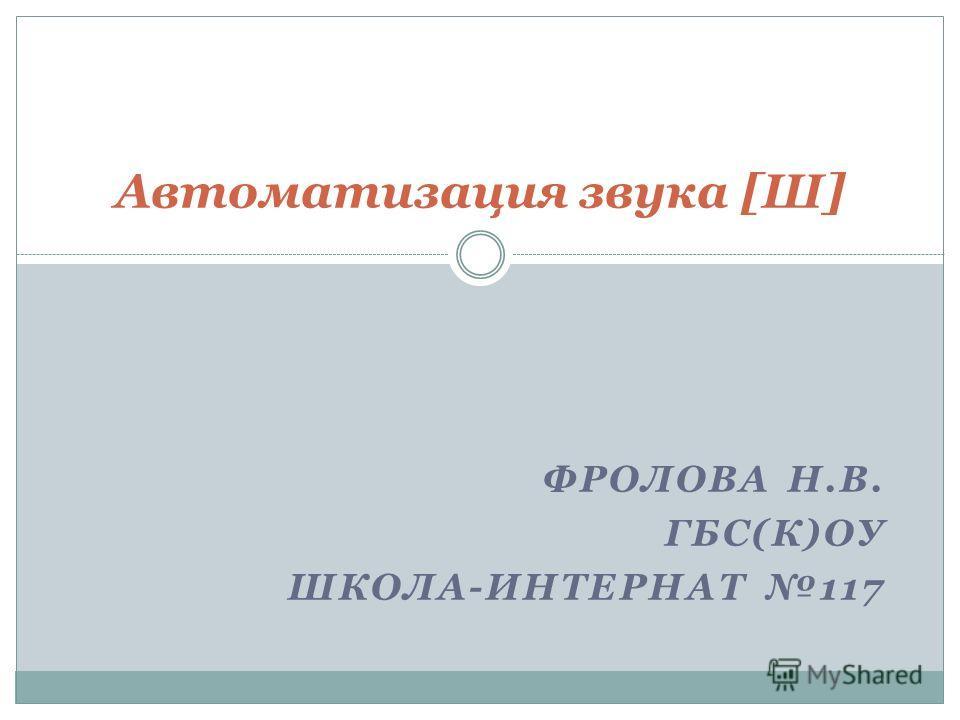 ФРОЛОВА Н.В. ГБС(К)ОУ ШКОЛА-ИНТЕРНАТ 117 Автоматизация звука [Ш]