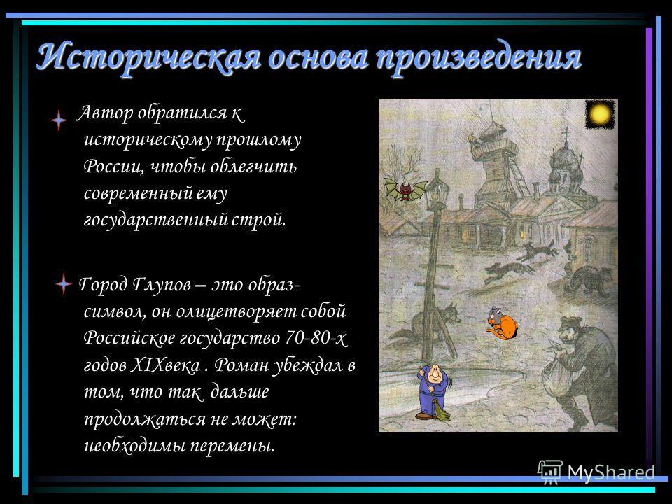 Историческая основа произведения Автор обратился к историческому прошлому России, чтобы облегчить современный ему государственный строй. Город Глупов – это образ- символ, он олицетворяет собой Российское государство 70-80-х годов XIXвека. Роман убежд