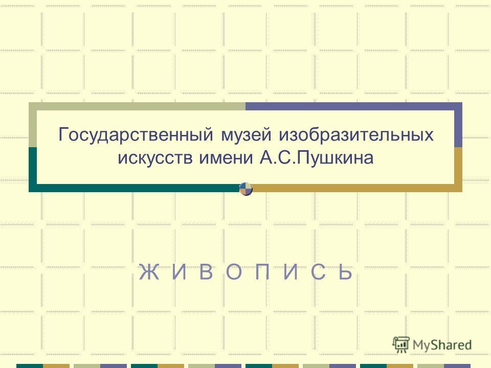 Государственный музей изобразительных искусств имени А.С.Пушкина Ж И В О П И С Ь