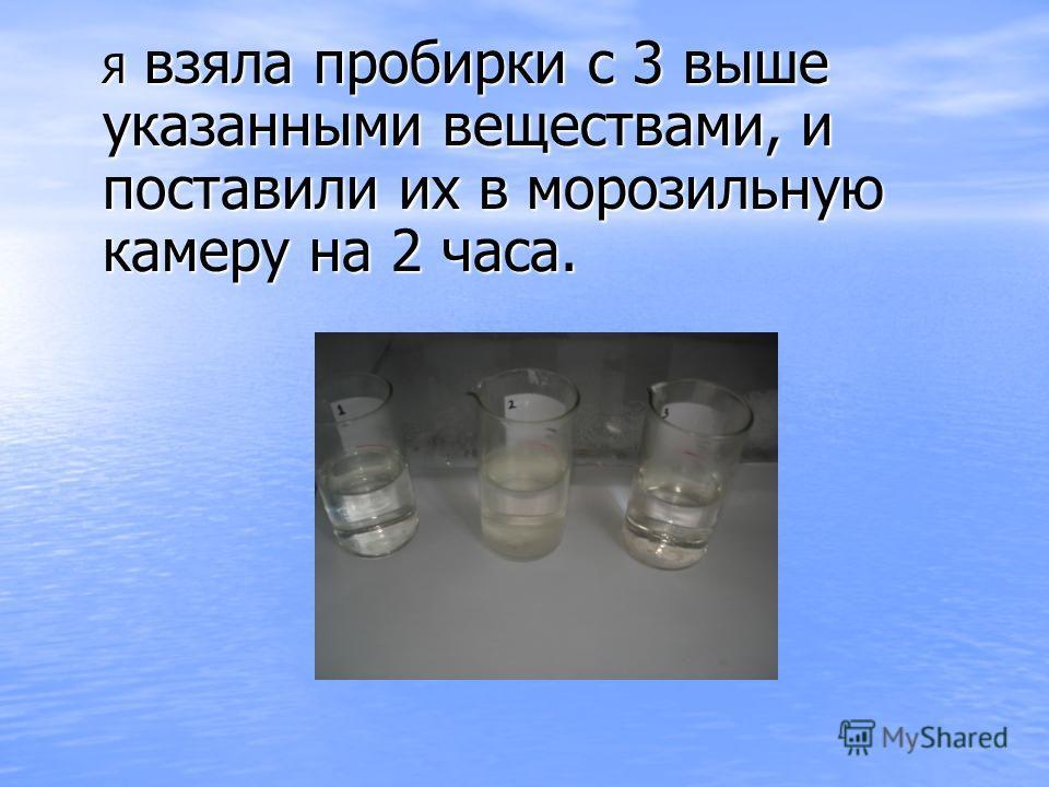 Я взяла пробирки с 3 выше указанными веществами, и поставили их в морозильную камеру на 2 часа. Я взяла пробирки с 3 выше указанными веществами, и поставили их в морозильную камеру на 2 часа.