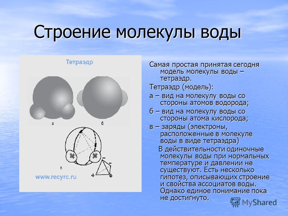 Строение молекулы воды Строение молекулы воды Самая простая принятая сегодня модель молекулы воды – тетраэдр. Тетраэдр (модель): а – вид на молекулу воды со стороны атомов водорода; б – вид на молекулу воды со стороны атома кислорода; в – заряды (эле