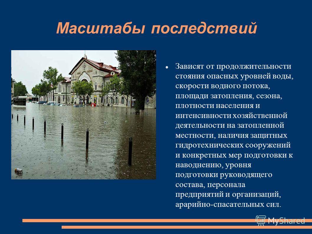 Масштабы последствий Зависят от продолжительности стояния опасных уровней воды, скорости водного потока, площади затопления, сезона, плотности населения и интенсивности хозяйственной деятельности на затопленной местности, наличия защитных гидротехнич