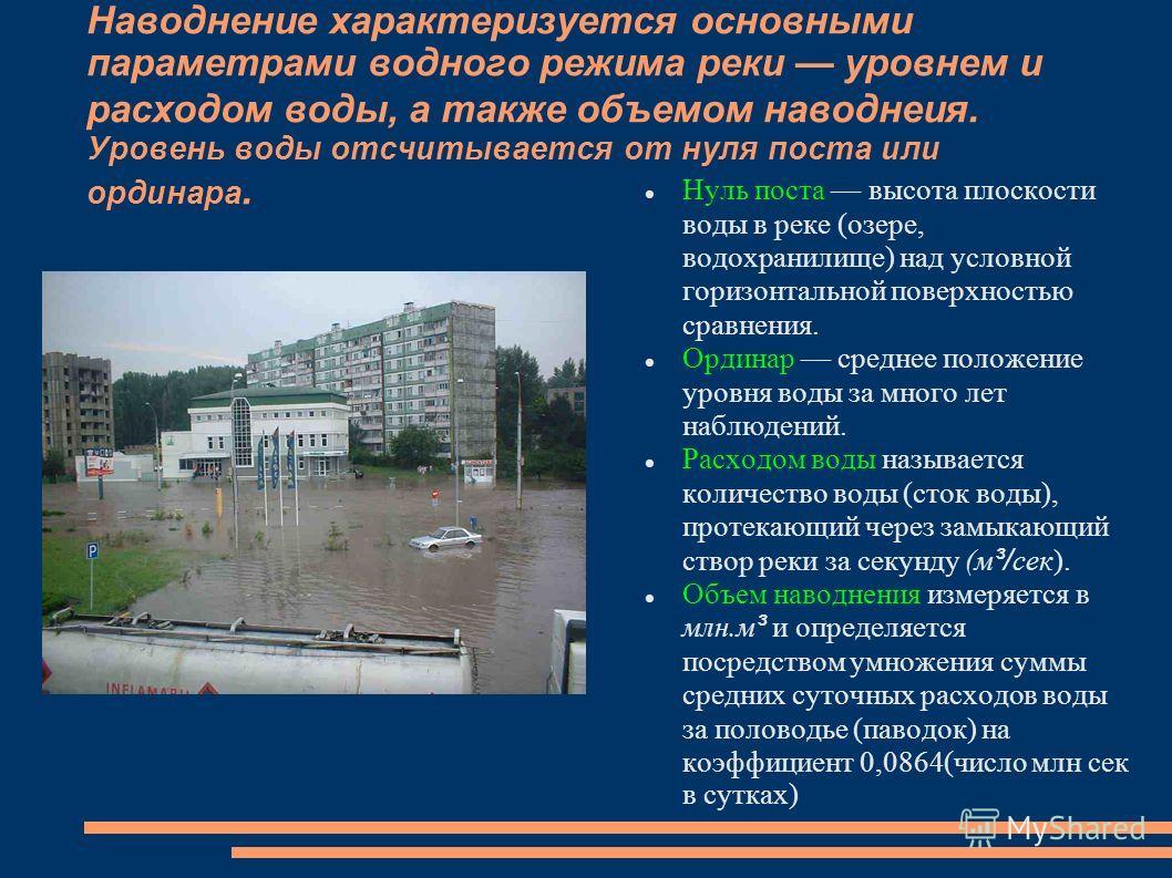 Наводнение характеризуется основными параметрами водного режима реки уровнем и расходом воды, а также объемом наводнеия. Уровень воды отсчитывается от нуля поста или ординара. Нуль поста высота плоскости воды в реке (озере, водохранилище) над условно
