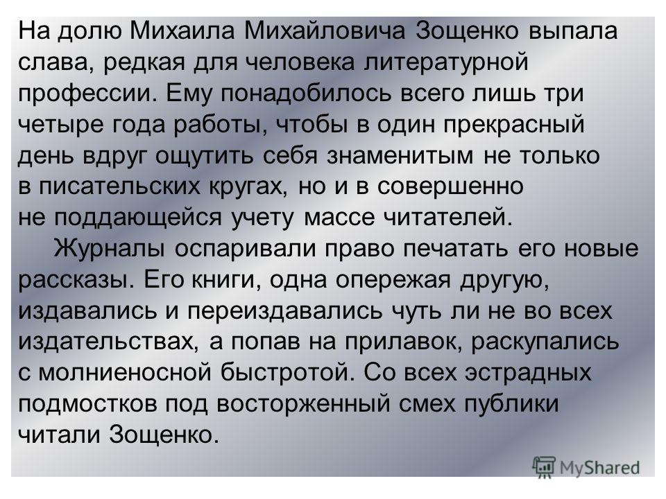 На долю Михаила Михайловича Зощенко выпала слава, редкая для человека литературной профессии. Ему понадобилось всего лишь три четыре года работы, чтобы в один прекрасный день вдруг ощутить себя знаменитым не только в писательских кругах, но и в совер