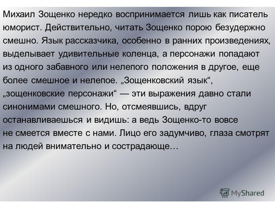 Михаил Зощенко нередко воспринимается лишь как писатель юморист. Действительно, читать Зощенко порою безудержно смешно. Язык рассказчика, особенно в ранних произведениях, выделывает удивительные коленца, а персонажи попадают из одного забавного или н