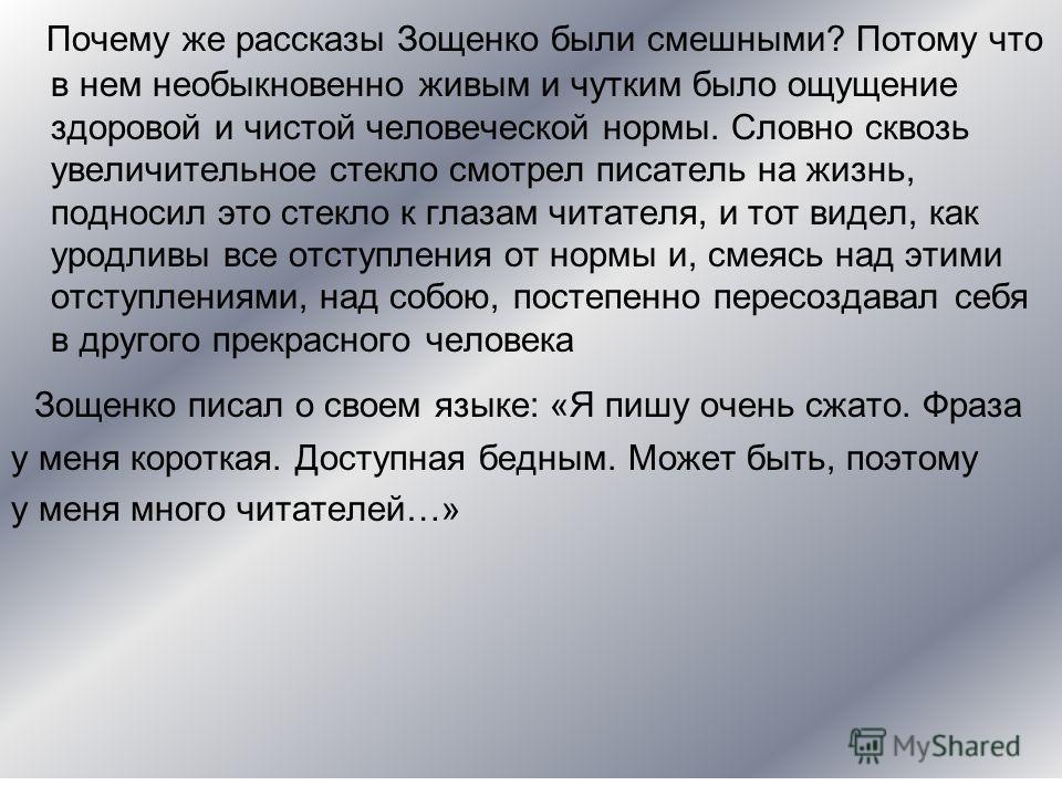 Почему же рассказы Зощенко были смешными? Потому что в нем необыкновенно живым и чутким было ощущение здоровой и чистой человеческой нормы. Словно сквозь увеличительное стекло смотрел писатель на жизнь, подносил это стекло к глазам читателя, и тот ви