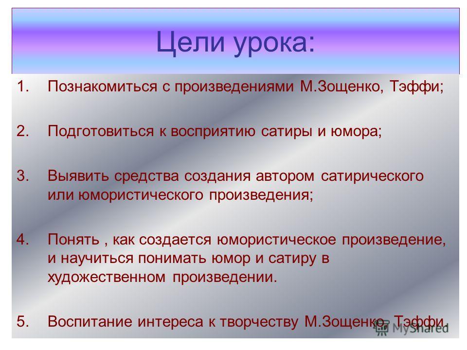 Цели урока: 1.Познакомиться с произведениями М.Зощенко, Тэффи; 2.Подготовиться к восприятию сатиры и юмора; 3.Выявить средства создания автором сатирического или юмористического произведения; 4.Понять, как создается юмористическое произведение, и нау