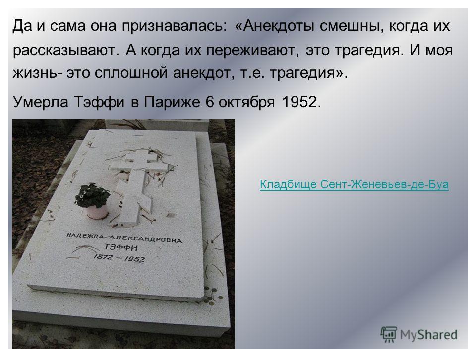 Да и сама она признавалась: «Анекдоты смешны, когда их рассказывают. А когда их переживают, это трагедия. И моя жизнь- это сплошной анекдот, т.е. трагедия». Умерла Тэффи в Париже 6 октября 1952. Кладбище Сент-Женевьев-де-Буа