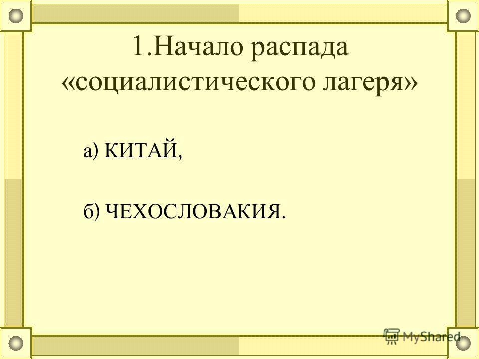 1.Начало распада «социалистического лагеря» а ) КИТАЙ, б ) ЧЕХОСЛОВАКИЯ.