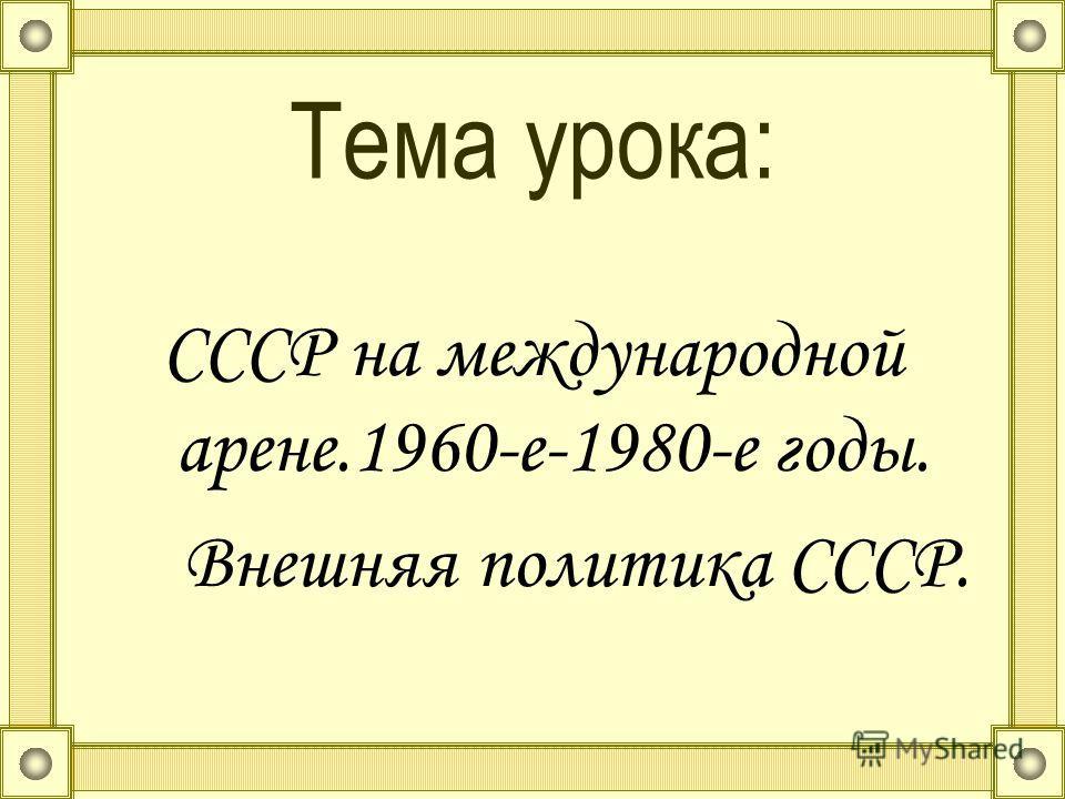 Тема урока: СССР на международной арене.1960-е-1980-е годы. Внешняя политика СССР.