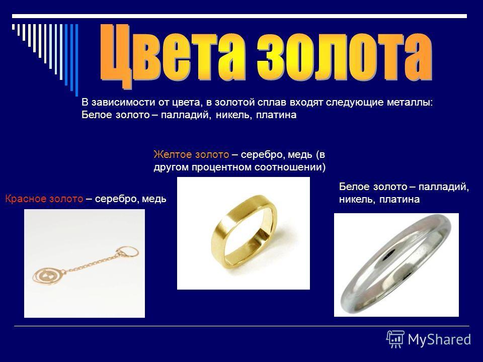 В зависимости от цвета, в золотой сплав входят следующие металлы: Белое золото – палладий, никель, платина Красное золото – серебро, медь Желтое золото – серебро, медь (в другом процентном соотношении) Белое золото – палладий, никель, платина